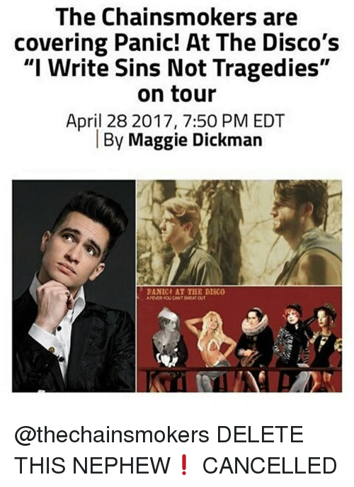 "Memes, April, and 🤖: The Chainsmokers are  covering Panic! At The Disco's  ""I Write Sins Not Tragedies""  on tour  April 28 2017, 7:50 PM EDT  By Maggie Dickman  PANICI AT THE DISCO @thechainsmokers DELETE THIS NEPHEW❗️ CANCELLED"