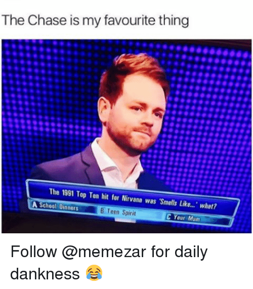 following: The Chase is my favourite thing  The 1991 Top Ten hit for Nirvana was Smells Like... What?  A School Dinners  B een Spirit  C Your M Follow @memezar for daily dankness 😂