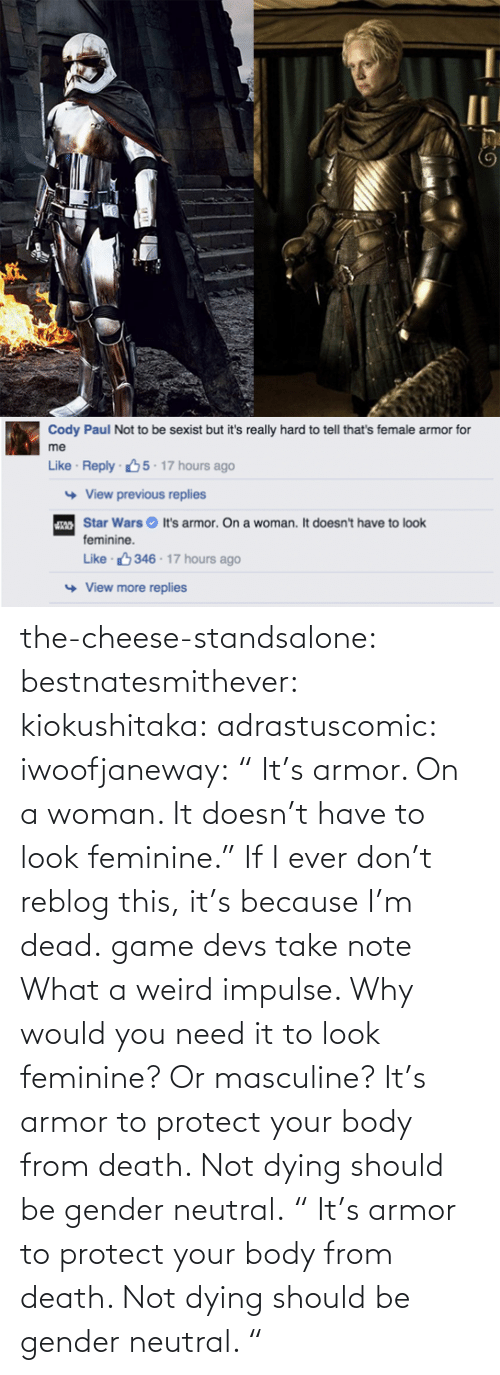 "gender: the-cheese-standsalone:  bestnatesmithever:  kiokushitaka:  adrastuscomic:  iwoofjaneway:  "" It's armor. On a woman. It doesn't have to look feminine.""  If I ever don't reblog this, it's because I'm dead.  game devs take note  What a weird impulse. Why would you need it to look feminine? Or masculine? It's armor to protect your body from death. Not dying should be gender neutral.    "" It's armor to protect your body from death. Not dying should be gender neutral.  """