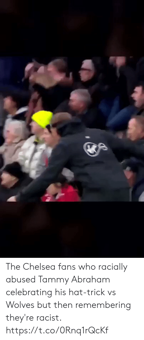 Abraham: The Chelsea fans who racially abused Tammy Abraham celebrating his hat-trick vs Wolves but then remembering they're racist. https://t.co/0Rnq1rQcKf