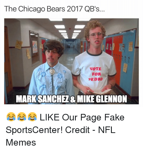 vote for pedro: The Chicago Bears 2017 QB's.  VOTE  FOR  PEDRO  MARK SANCHEZ& MIKE GLENNON 😂😂😂  LIKE Our Page Fake SportsCenter!  Credit - NFL Memes