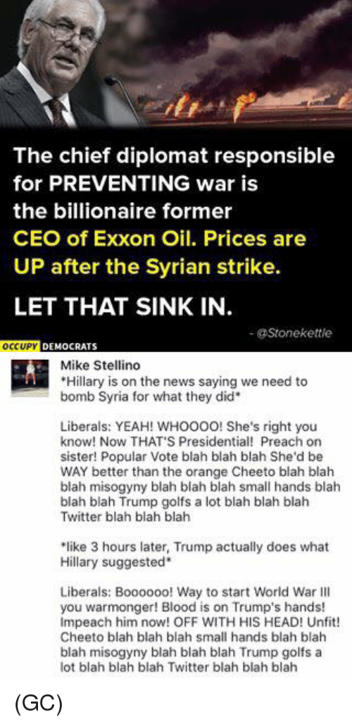 "Head, Memes, and News: The chief diplomat responsible  for PREVENTING war is  the billionaire former  CEO of Exxon Oil. Prices are  UP after the Syrian strike.  LET THAT SINK IN  @Stone kettle  OCCUPY DEMOCRATS  Mike Stellino  Hillary is on the news saying we need to  bomb Syria for what they did  Liberals: YEAH! WHOOOO! She's right you  know! Now THAT S Presidential! Preach on  sister! Popular Vote blah blah blah She'd be  WAY better than the orange Cheeto blah blah  blah misogyny blah blah blah small hands blah  blah blah Trump golfs a lot blah blah blah  Twitter blah blah blah  ""like 3 hours later, Trump actually does what  Hillary suggested  Liberals: Boooooo! Way to start World War Ill  you warmonger! Blood is on Trump's hands!  Impeach him now! OFF WITH HIS HEAD! Unfit!  Cheeto blah blah blah small hands blah blah  blah misogyny blah blah blah Trump golfs a  lot blah blah blah Twitter blah blah blah (GC)"