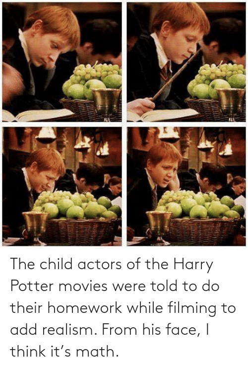 Homework: The child actors of the Harry Potter movies were told to do their homework while filming to add realism. From his face, I think it's math.