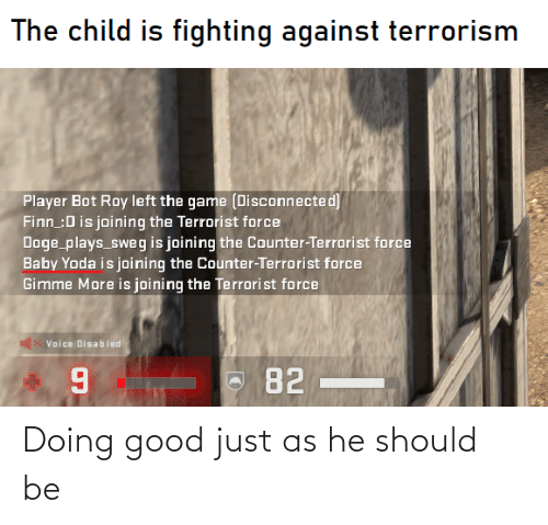 gimme more: The child is fighting against terrorism  Player Bot Roy left the game (Disconnected)  Finn :D is joining the Terrorist force  Doge plays_sweg is joining the Counter-Terrorist force  Baby Yoda is joining the Counter-Terrorist force  Gimme More is joining the Terrori st force  Vaice Disabled  82 Doing good just as he should be