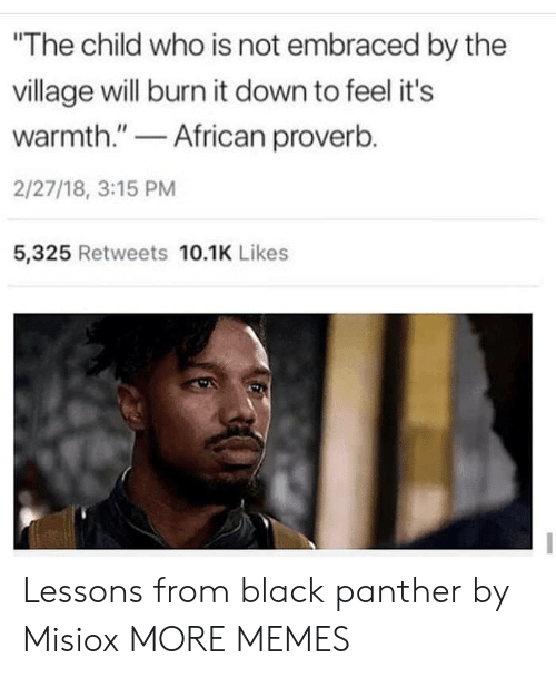 """The Village: The child who is not embraced by the  village will burn it down to feel it's  warmth.""""African proverb.  2/27/18, 3:15 PM  5,325 Retweets 10.1K Likes Lessons from black panther by Misiox MORE MEMES"""
