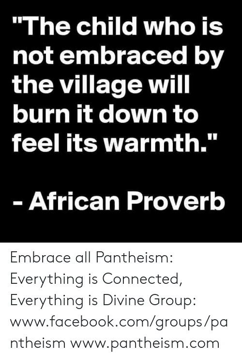 """The Village: """"The child who is  not embraced by  the village will  burn it down to  feel its warmth.""""  - African Proverb Embrace all  Pantheism: Everything is Connected, Everything is Divine Group: www.facebook.com/groups/pantheism www.pantheism.com"""