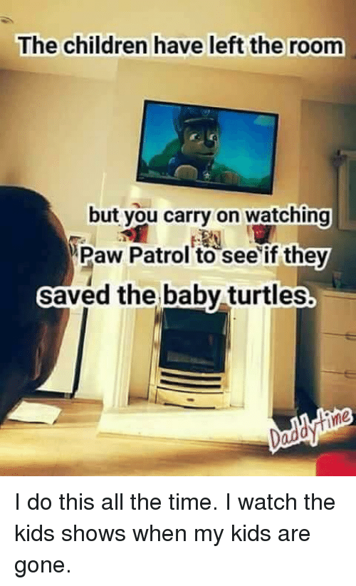 Memes, Turtle, and PAW Patrol: The children have left the room  but you carry on watching  Paw Patrol to see if they  saved the baby turtles I do this all the time. I watch the kids shows when my kids are gone.