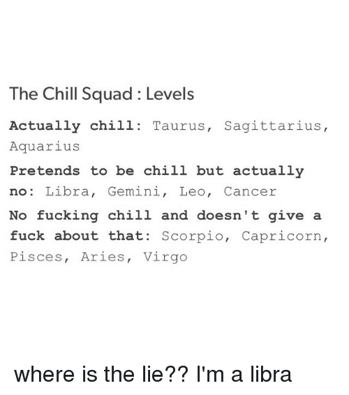 Aquarius, Capricorn, and Gemini: The Chill squad Levels  Actually chill: Taurus, Sagittarius  Aquarius  Pretends to be chill but actually  no: Libra  Gemini  Leo, Cancer  No fucking chill and doesn't give a  fuck about that: Scorpio  Capricorn  Pisces, Aries, Virgo where is the lie?? I'm a libra