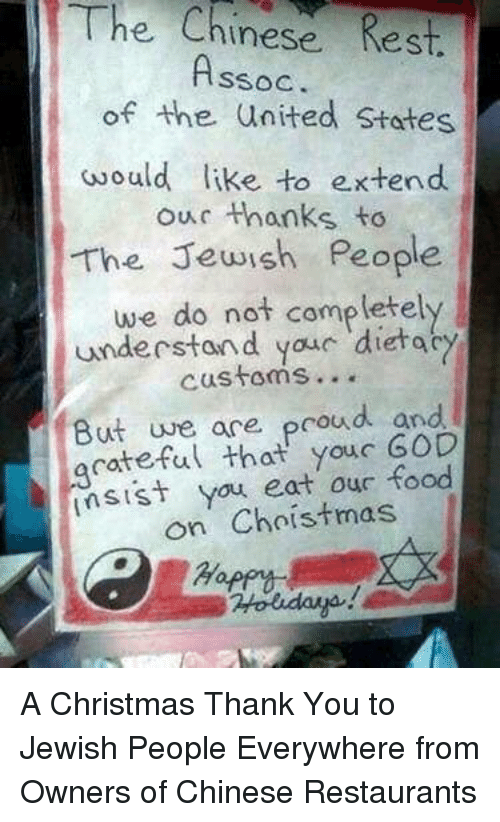 sist: The  Chinese Rest.  SSOC  of the united States  would like to e.xtend  our thanks to  The Jewish People  we do not completely  understand youc dietac  customs...  But uve ace proud and  acateful that youc GOD  sist you eat our food  on Choistmas A Christmas Thank You to Jewish People Everywhere from Owners of Chinese Restaurants