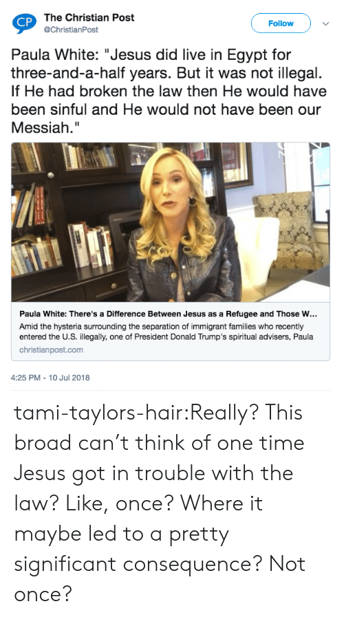 """refugee: The Christian Post  @ChristianPost  CP  Follow  Paula White: """"Jesus did live in Egypt for  three-and-a-half years. But it was not illegal.  If He had broken the law then He would have  been sinful and He would not have been our  Messiah.""""  Paula White: There's a Difference Between Jesus as a Refugee and Those w…  Amid the hysteria surrounding the separation of immigrant families who recently  entered the U.S. illegally, one of President Donald Trump's spiritual advisers, Paula  christianpost.com  4:25 PM - 10 Jul 2018 tami-taylors-hair:Really? This broad can't think of one time Jesus got in trouble with the law? Like, once? Where it maybe led to a pretty significant consequence? Not once?"""