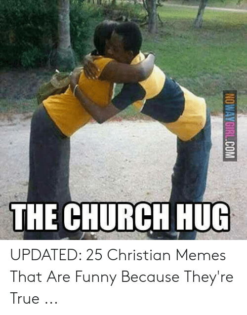 Church Hug: THE CHURCH HUG  NOWAYGIRL.COM UPDATED: 25 Christian Memes That Are Funny Because They're True ...