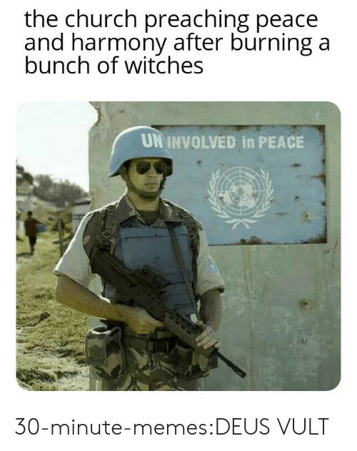 deus vult: the church preaching peace  and harmony after burning a  bunch of witches  UN INVOLVED in PEACE 30-minute-memes:DEUS VULT