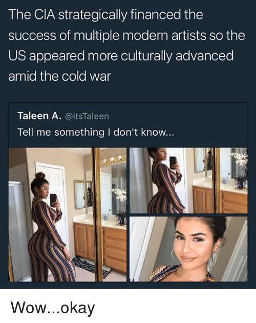 modernism: The CIA strategically financed the  success of multiple modern artists so the  US appeared more culturally advanced  amid the cold war  Taleen A. @ltsTaleen  Tell me something I don't know... Wow...okay