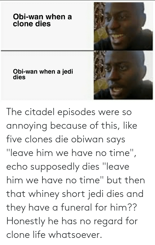 "episodes: The citadel episodes were so annoying because of this, like five clones die obiwan says ""leave him we have no time"", echo supposedly dies ""leave him we have no time"" but then that whiney short jedi dies and they have a funeral for him?? Honestly he has no regard for clone life whatsoever."