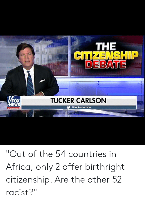 """citizenship: THE  CITIZENSHIP  DEBATE  FOX  EWS  TUCKER CARLSON  @tuckercarlson  channe """"Out of the 54 countries in Africa, only 2 offer birthright citizenship. Are the other 52 racist?"""""""