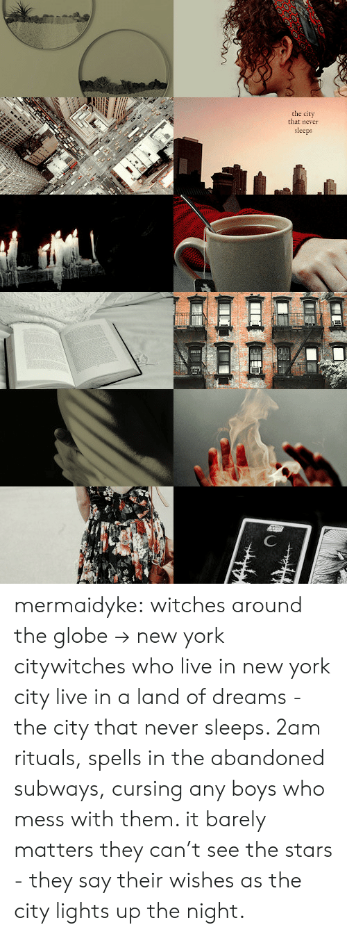 Spells: the city  that never  sleeps mermaidyke: witches around the globe→ new york citywitches who live in new york city live in a land of dreams - the city that never sleeps. 2am rituals, spells in the abandoned subways, cursing any boys who mess with them. it barely matters they can't see the stars - they say their wishes as the city lights up the night.