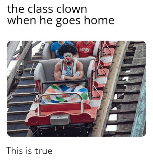 clown: the class clown  when he goes home This is true