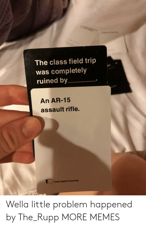 assault rifle: The class field trip  was completely  ruined by  An AR-15  assault rifle.  Cards Against Humanity Wella little problem happened by The_Rupp MORE MEMES