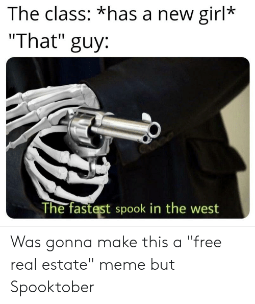 """Estate Meme: The class: *has a new girl*  """"That""""  guy:  The fastest spook in the west Was gonna make this a """"free real estate"""" meme but Spooktober"""
