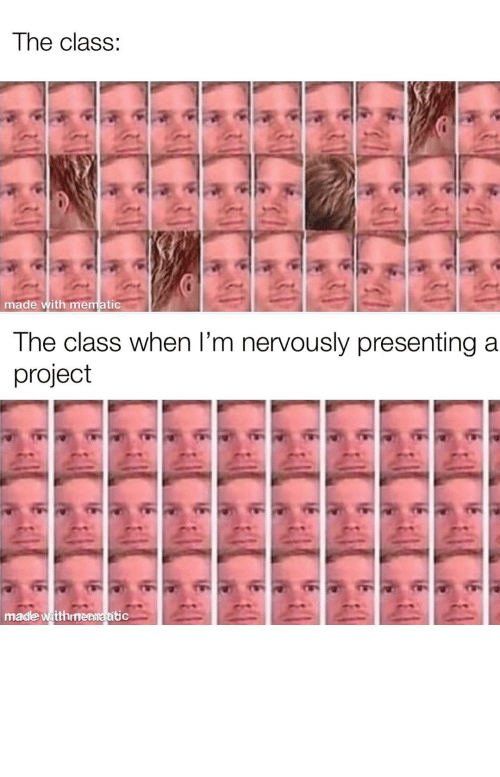 Nervously: The class:  made with mematic  The class when l'm nervously presenting a  project  made witthmenmatitic It really be like that by yungspacexan MORE MEMES