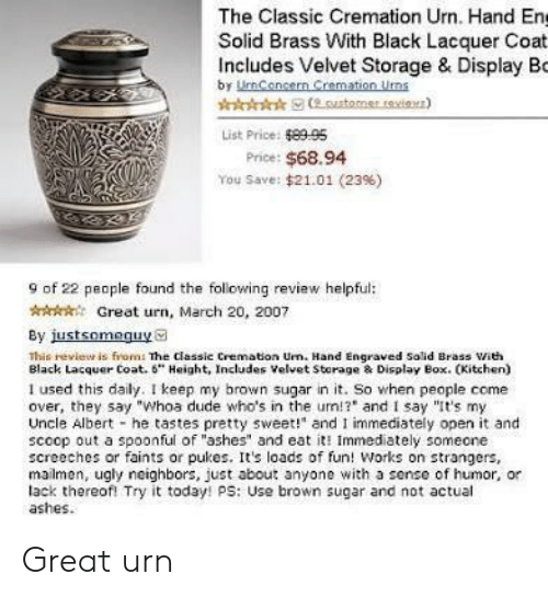 """pukes: The Classic Cremation Urn. Hand En  Solid Brass With Black Lacquer Coat  Includes Velvet Storage & Display Bo  by UmCencern Cremation Uns  List Price: 8995  Price: $68.94  You Save: $21.01 (23%)  9 of 22 people found the following review helpful:  AGreat urn, March 20, 2007  By justsomeguya  This revieur is from: The classic Cremation Urn. Hand Engraved Solid Brass ith  Black Lacquer Coat. 6"""" Height, Includes Velvet Storage & Display Box. CKitchen)  I used this daily. I keep my brown sugar in it. So when people come  over, they say """"Whoa dude who's in the um!? and I say """"It's my  Uncle Albert he tastes pretty sweet!"""" and I immediately open it and  scoop out a spoonful of """"ashes"""" and eat it Immediately someone  screeches or faints or pukes. Its loads of fun! Works on strangers,  mailmen, ugly neighbors, just about anyone with a sense of humor, or  lack thereofl Try it today! ps: Use brown sugar and not actual  ashes. Great urn"""