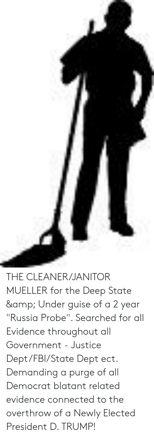 """D Trump: THE CLEANER/JANITOR MUELLER for the Deep State & Under guise of a 2 year """"Russia Probe"""". Searched for all Evidence throughout all Government - Justice Dept/FBI/State Dept ect. Demanding a purge of all Democrat blatant related evidence connected to the overthrow of a Newly Elected President D. TRUMP!"""