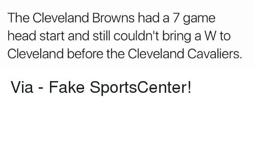 Cleveland Browns, Cleveland Cavaliers, and Fake: The Cleveland Browns had a 7 game  head start and still couldn't bring a W to  Cleveland before the Cleveland Cavaliers. Via - Fake SportsCenter!