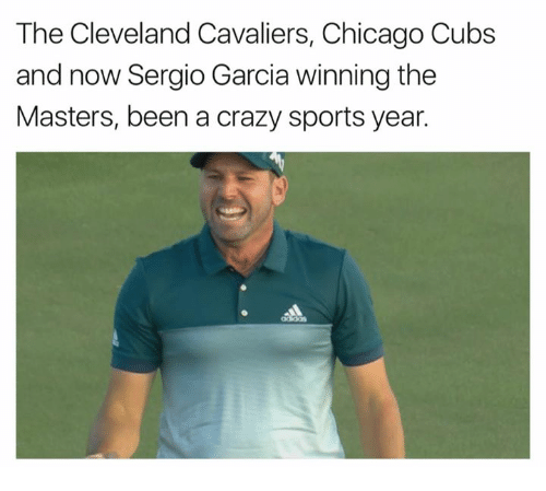 Chicago Cubs: The Cleveland Cavaliers, Chicago Cubs  and now Sergio Garcia winning the  Masters, been a crazy sports year.