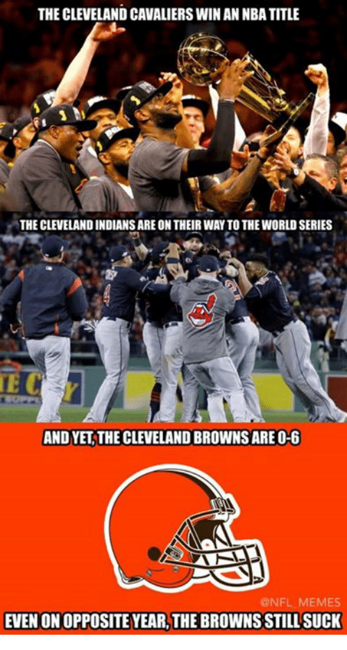 Cleveland Browns, Meme, and Memes: THE CLEVELAND CAVALIERSWINAN NBA TITLE  THE CLEVELAND INDIANSARE ON THEIRWAY TO THE WORLD SERIES  TE C  AND YET THE CLEVELAND BROWNS ARE O-6  AAN  @NFL MEMES  EVEN ONOPPOSITE YEARLTHE BROWNS STILL SUCK