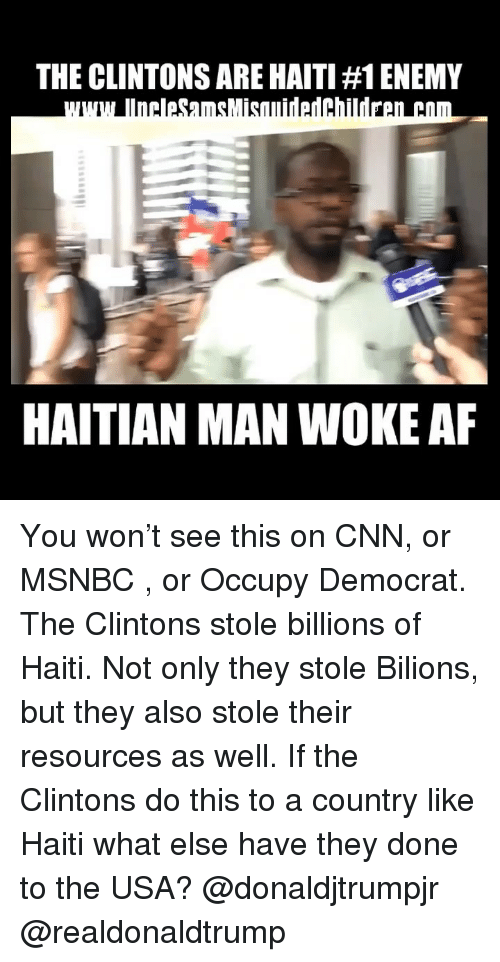 Woke Af: THE CLINTONS ARE HAITI #1 ENEMY  HAITIAN MAN WOKE AF You won't see this on CNN, or MSNBC , or Occupy Democrat. The Clintons stole billions of Haiti. Not only they stole Bilions, but they also stole their resources as well. If the Clintons do this to a country like Haiti what else have they done to the USA? @donaldjtrumpjr @realdonaldtrump