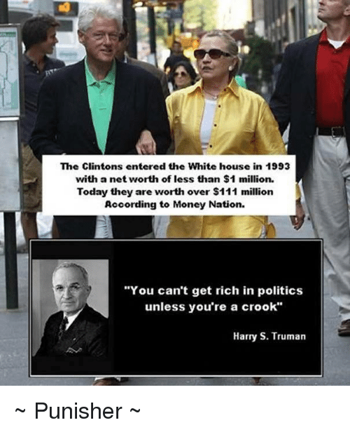 "crook: The Clintons entered the White house in 1993  with a net worth of less than $1 million.  Today they are worth over $111 million  According to Money Nation.  ""You can't get rich in politics  unless you're a crook""  Harry S. Truman ~ Punisher ~"