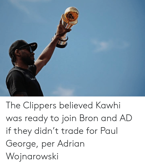 Clippers: The Clippers believed Kawhi was ready to join Bron and AD if they didn't trade for Paul George, per Adrian Wojnarowski