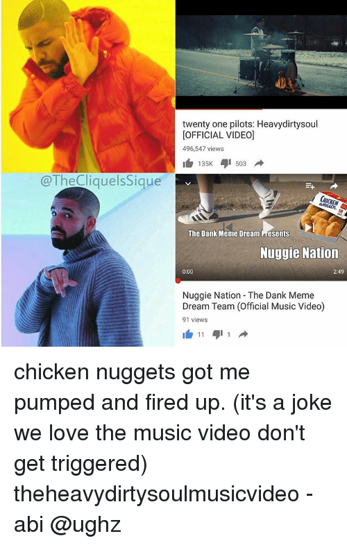 Meme Dream Team: @The Cliquels Sigue  twenty one pilots: Heavydirtysoul  [OFFICIAL VIDEO]  496,547 views  135K 503  The Dank Meme Dream Presents  Nuggie Nation  2:49  0:00  Nuggie Nation The Dank Meme  Dream Team (Official Music Video)  91 views  11 1 chicken nuggets got me pumped and fired up. (it's a joke we love the music video don't get triggered) theheavydirtysoulmusicvideo -abi @ughz