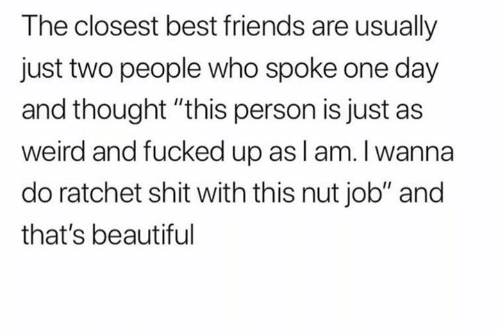 "ratchet: The closest best friends are usually  just two people who spoke one day  and thought ""this person is just as  weird and fucked up asl am. I wanna  do ratchet shit with this nut job"" and  that's beautiful"