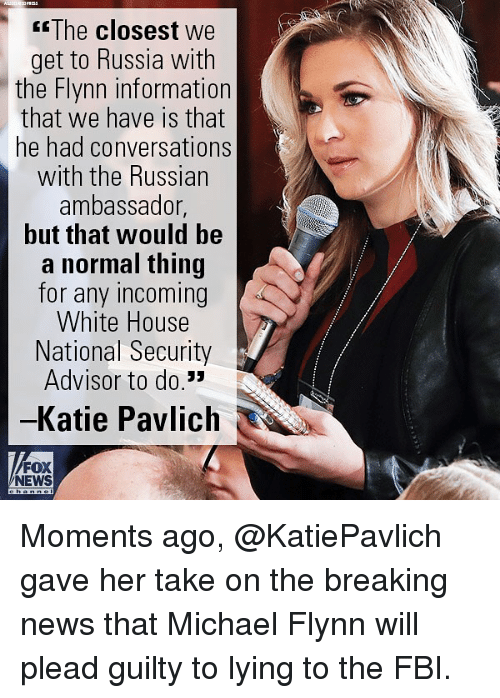 Fbi, Memes, and News: The closest we  get to Russia with  the Flynn information  that we have is that  he had conversations  with the Russian  ambassador,  but that would be  a normal thing  for any incoming  White House  National Security  Advisor to do.*  Katie Pavlich  FOX  NEWS Moments ago, @KatiePavlich gave her take on the breaking news that Michael Flynn will plead guilty to lying to the FBI.