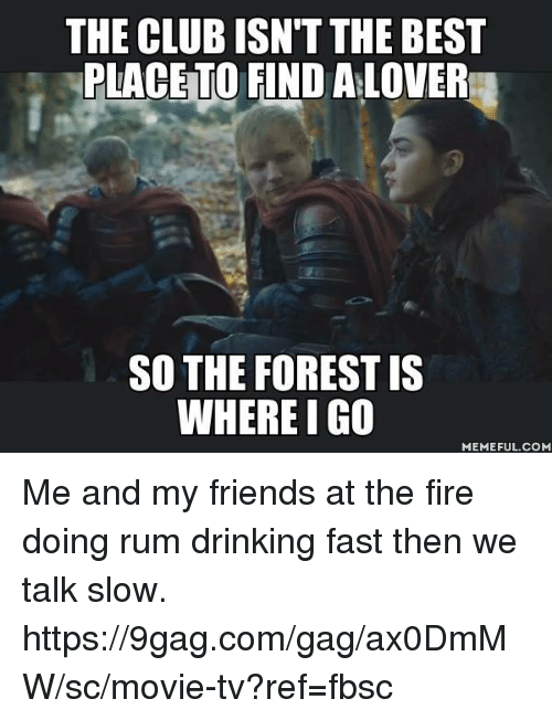 9gag, Club, and Dank: THE CLUB ISN'T THE BEST  PLACETO FIND A LOVER  SO THE FOREST IS  WHERE I G0  MEMEFUL.COM Me and my friends at the fire doing rum drinking fast then we talk slow. https://9gag.com/gag/ax0DmMW/sc/movie-tv?ref=fbsc