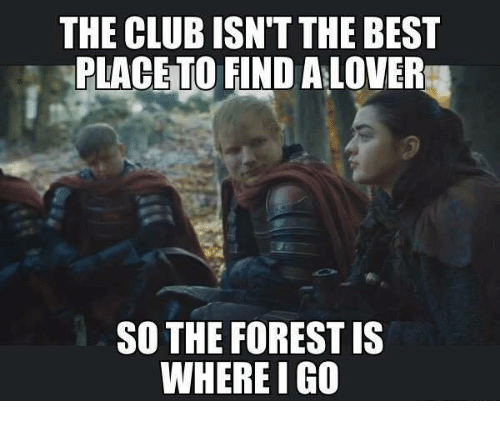 Club, Memes, and Best: THE CLUB ISNT THE BEST  PLACETO FIND ALOVER  SO THE FOREST IS  WHERE I GO