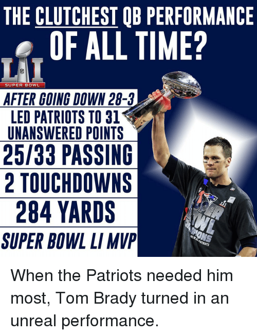 Memes, 🤖, and Unreal: THE CLUTCHESTOB PERFORMANCE  OF ALL TIME?  SUPER BOWL  AFTER GOING DOWN 28-3  LED PATRIOTS TO 31  UNANSWERED POINTS  25/33 PASSING  2 TOUCHDOWN S  284 YARDS  ANONS  SUPER BOWL LIMVP When the Patriots needed him most, Tom Brady turned in an unreal performance.
