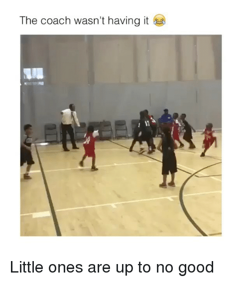 Up To No Good: The coach wasn't having it Little ones are up to no good