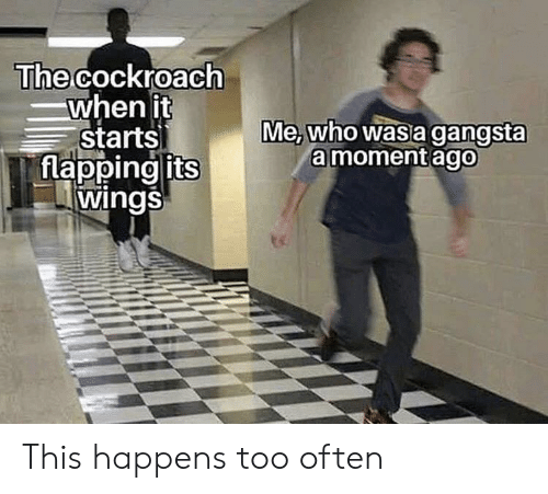 flapping: The cockroach  when it  starts  flapping its  wings  Me,who was a gangsta  amoment ago This happens too often