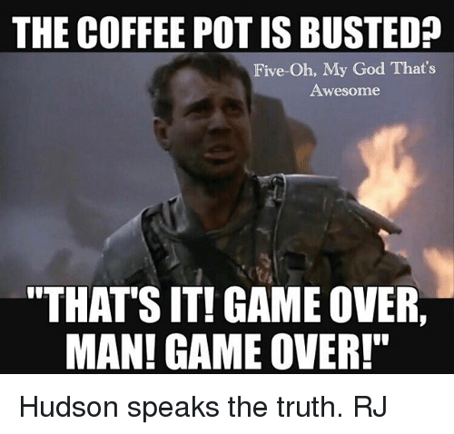 "Overly Manly: THE COFFEE POT IS BUSTED  Five-Oh, My God That's  Awesome  ""THATS IT! GAME OVER,  MAN! GAME OVER!"" Hudson speaks the truth. RJ"