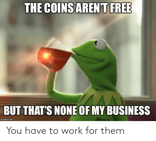 Thats None Of My Business: THE COINS ARENT FREE  BUT THAT'S NONE OF MY BUSINESS  imgfip.com You have to work for them