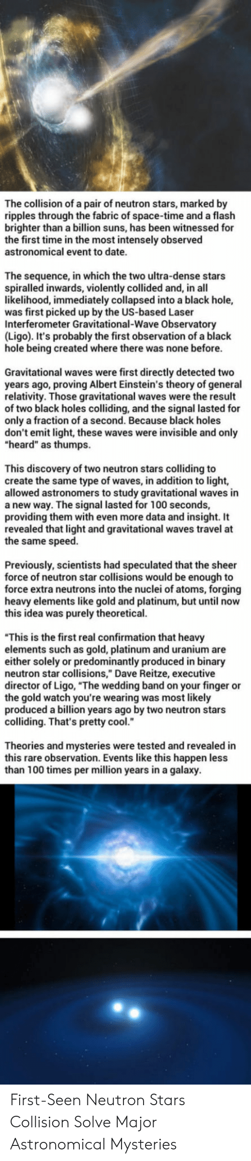 """neutrons: The collision of a pair of neutron stars, marked by  ripples through the fabric of space-time and a flaslh  brighter than a billion suns, has been witnessed for  the first time in the most intensely observed  astronomical event to date.  The sequence, in which the two ultra-dense stars  spiralled inwards, violently collided and, in all  likelihood, immediately collapsed into a black hole,  was first picked up by the US-based Laser  Interferometer Gravitational-Wave Observatory  (Ligo). It's probably the first observation of a black  hole being created where there was none before.  Gravitational waves were first directly detected two  years ago, proving Albert Einstein's theory of general  relativity. Those gravitational waves were the result  of two black holes colliding, and the signal lasted for  only a fraction of a second. Because black holes  don't emit light, these waves were invisible and only  """"heard"""" as thumps  This discovery of two neutron stars colliding to  create the same type of waves, in addition to light,  allowed astronomers to study gravitational waves in  a new way. The signal lasted for 100 seconds,  providing them with even more data and insight. It  revealed that light and gravitational waves travel at  the same speed.  Previously, scientists had speculated that the sheer  force of neutron star collisions would be enough to  force extra neutrons into the nuclei of atoms, forging  heavy elements like gold and platinum, but until now  this idea was purely theoretical.  """"This is the first real confirmation that heavy  elements such as gold, platinum and uranium are  either solely or predominantly produced in binary  neutron star collisions,"""" Dave Reitze, executive  director of Ligo, """"The wedding band on your finger or  the gold watch you're wearing was most likely  produced a billion years ago by two neutron stars  colliding. That's pretty cool.  Theories and mysteries were tested and revealed in  this rare observation. Events like this """