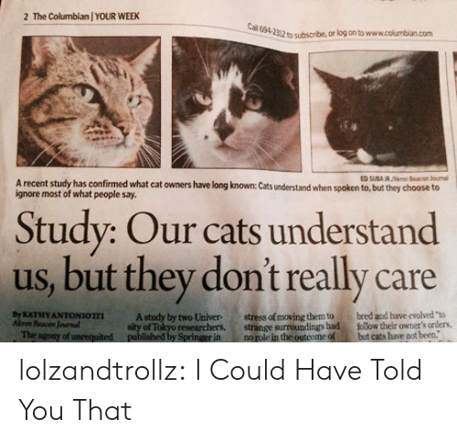 """cal: The Columbian / YOUR WEEK  2  Cal 694-2312 to subscribe, or log on to www.columbian.com  ED SUBA R/rn Beacon Jounal  A recent study has confirmed what cat owners have long known: Cats understand when spoken to, but they choose to  ignore most of what people say.  Study: Our cats understand  us, but they don't really care  stress of moving them to  strange surroundings had  no role in the outcome of  bred and have evolved """"to  follow their owmer's orders,  but cats have not been.  By KATHY ANTONIOTTI  Akrom Beacon Jounal  The agony of unrequited  A study by two Univer  sity of Tokyo researchers,  published by Springer in lolzandtrollz:  I Could Have Told You That"""