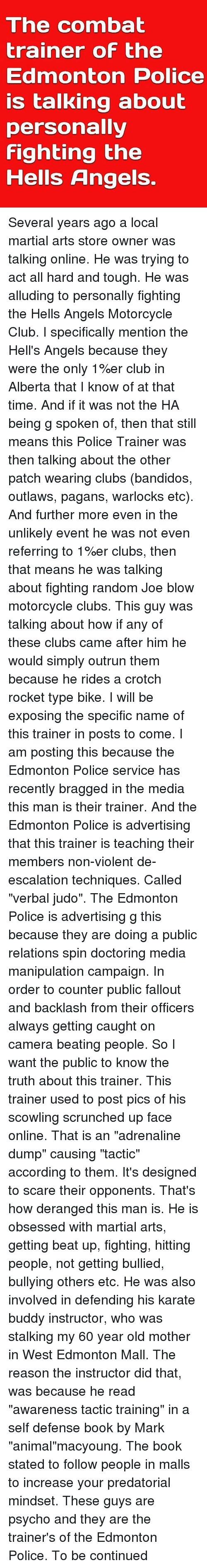 """Crotch Rocket: The combat  trainer of the  Edmonton Police  is talking about  personally  fighting the  Hells Angels. Several years ago a local martial arts store owner was talking online. He was trying to act all hard and tough. He was alluding to personally fighting the Hells Angels Motorcycle Club. I specifically mention the Hell's Angels because they were the only 1%er club in Alberta that I know of at that time. And if it was not the HA being g spoken of, then that still means this Police Trainer was then talking about the other patch wearing clubs (bandidos, outlaws, pagans, warlocks etc). And further more even in the unlikely event he was not even referring to 1%er clubs, then that means he was talking about fighting random Joe blow motorcycle clubs. This guy was talking about how if any of these clubs came after him he would simply outrun them because he rides a crotch rocket type bike. I will be exposing the specific name of this trainer in posts to come. I am posting this because the Edmonton Police service has recently bragged in the media this man is their trainer. And the Edmonton Police is advertising that this trainer is teaching their members non-violent de-escalation techniques. Called """"verbal judo"""". The Edmonton Police is advertising g this because they are doing a public relations spin doctoring media manipulation campaign. In order to counter public fallout and backlash from their officers always getting caught on camera beating people. So I want the public to know the truth about this trainer. This trainer used to post pics of his scowling scrunched up face online. That is an """"adrenaline dump"""" causing """"tactic"""" according to them. It's designed to scare their opponents. That's how deranged this man is. He is obsessed with martial arts, getting beat up, fighting, hitting people, not getting bullied, bullying others etc. He was also involved in defending his karate buddy instructor, who was stalking my 60 year old mother in West Edmonton Mall. The r"""
