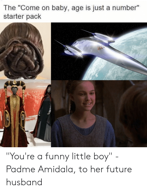 """Padme Amidala: The """"Come on baby, age is just a number""""  starter pack """"You're a funny little boy"""" - Padme Amidala, to her future husband"""