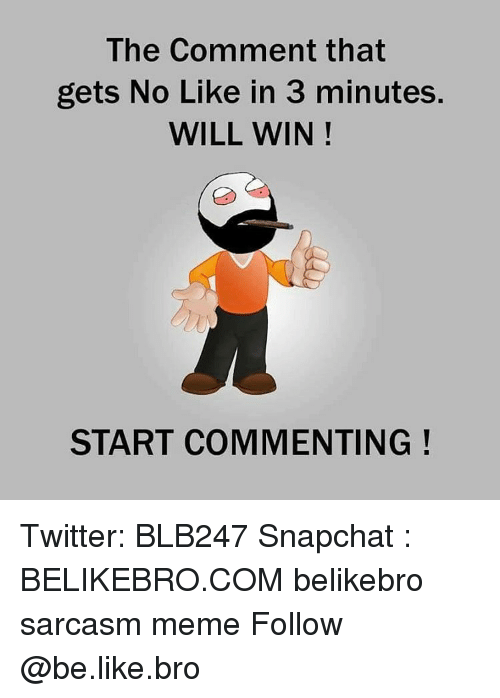 Be Like, Meme, and Memes: The Comment that  gets No Like in 3 minutes.  WILL WIN  START COMMENTING Twitter: BLB247 Snapchat : BELIKEBRO.COM belikebro sarcasm meme Follow @be.like.bro