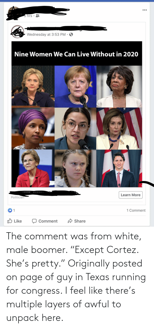 """cortez: The comment was from white, male boomer. """"Except Cortez. She's pretty."""" Originally posted on page of guy in Texas running for congress. I feel like there's multiple layers of awful to unpack here."""