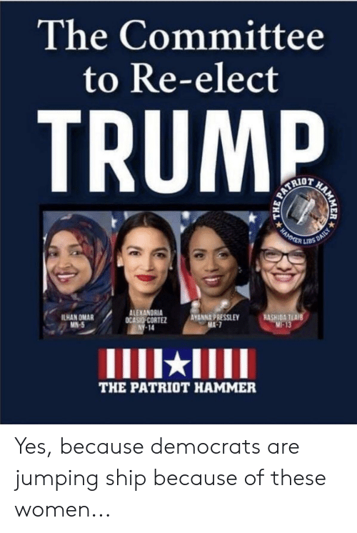 D Trump: The Committee  to Re-elect  D  TRUMP  PATRIO  HAMMER  kBS DAILY  ALEXANDRIA  OCASIO CORTEZ  NY 14  ILHAN OMAR  MN-5  AVANNA PRESSLEY  MA-7  RASHIDA TLAIE  M-13  THE PATRIOT HAMMER  MER  HA  THE Yes, because democrats are jumping ship because of these women...