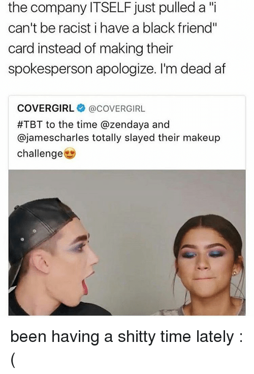 "Af, Feminism, and Makeup: the company ITSELF just pulled a ""i  can't be racist i have a black friend""  card instead of making their  spokesperson apologize. I'm dead af  COVERGIRL acoVERGIRL  #TBT to the time azendaya and  ajamescharles totally slayed their makeup  challenge been having a shitty time lately :("